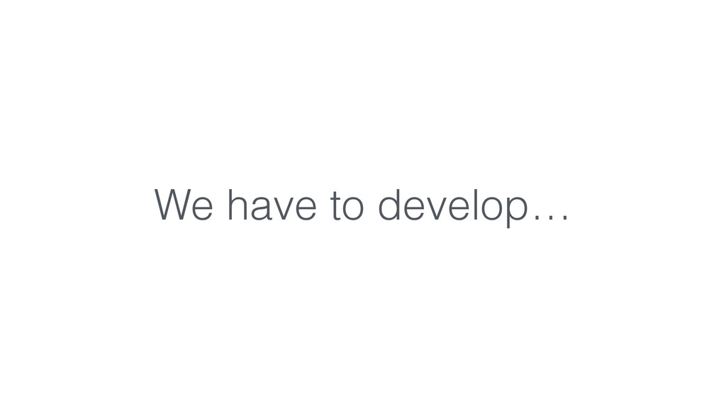 We have to develop…