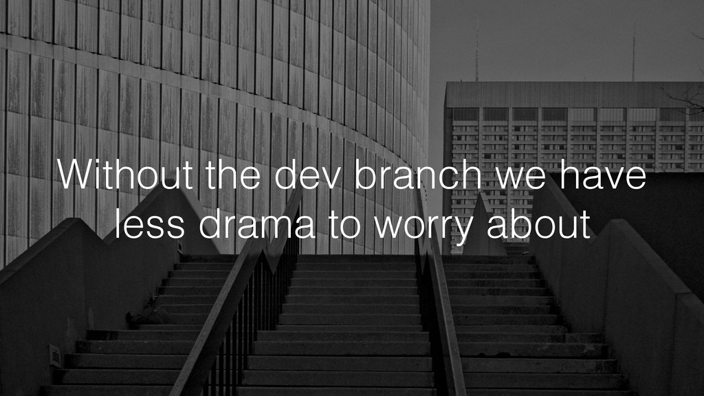 Without the dev branch we have less drama to wo...