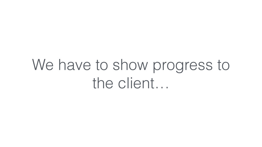 We have to show progress to the client…