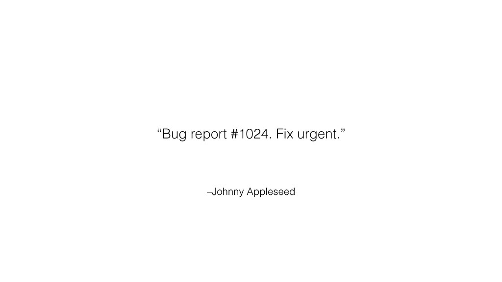 "–Johnny Appleseed ""Bug report #1024. Fix urgent..."