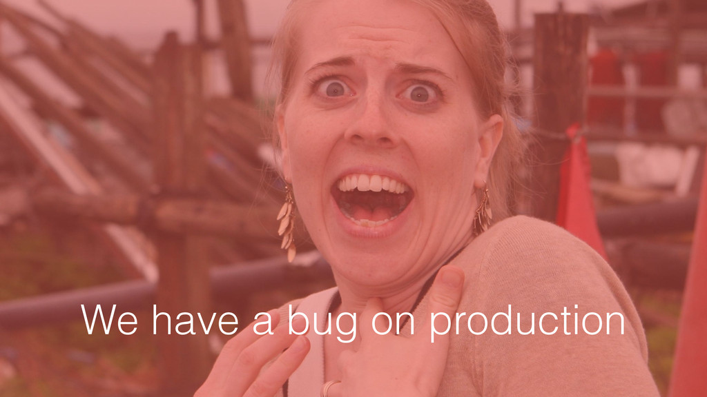 We have a bug on production