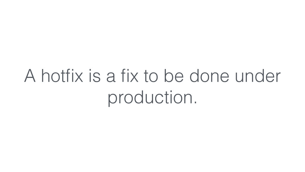 A hotfix is a fix to be done under production.