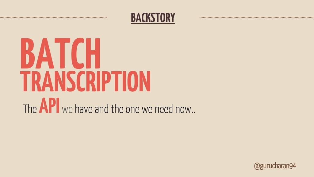 BACKSTORY @gurucharan94 TRANSCRIPTION The APIwe...