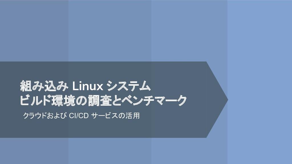 組み込み Linux システム ビルド環境の調査とベンチマーク クラウドおよび CI/CD サ...
