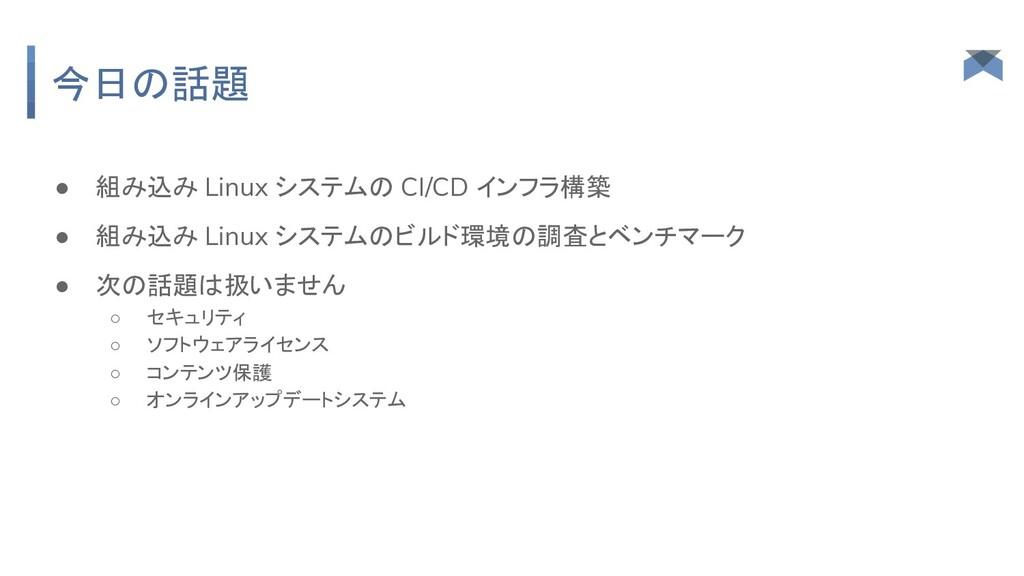 今日の話題 ● 組み込み Linux システムの CI/CD インフラ構築 ● 組み込み Li...