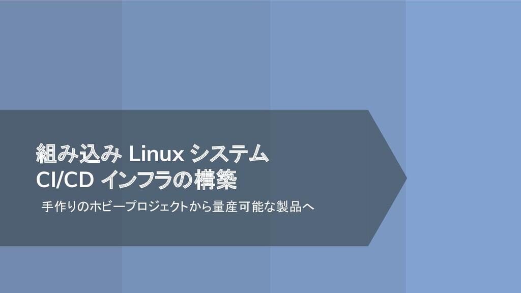 組み込み Linux システム CI/CD インフラの構築 手作りのホビープロジェクトから量産...