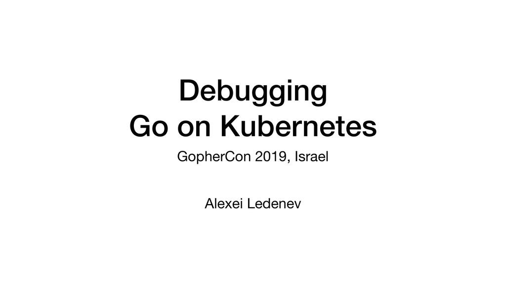 Debugging Go on Kubernetes GopherCon 2019, Isra...