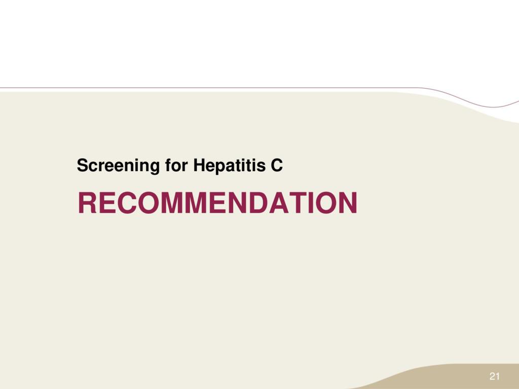 RECOMMENDATION Screening for Hepatitis C 21