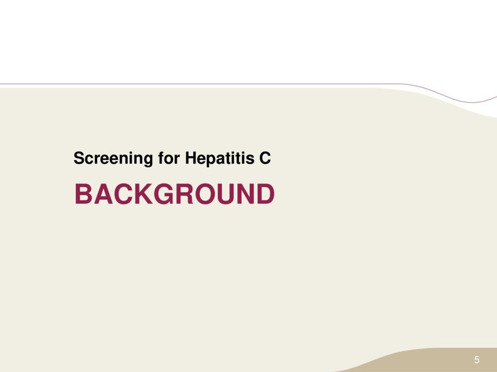 BACKGROUND Screening for Hepatitis C 5