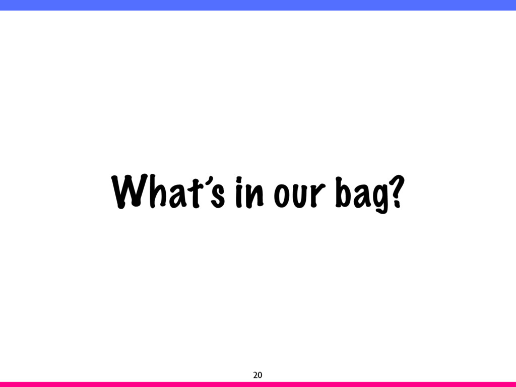 What's in our bag? 20