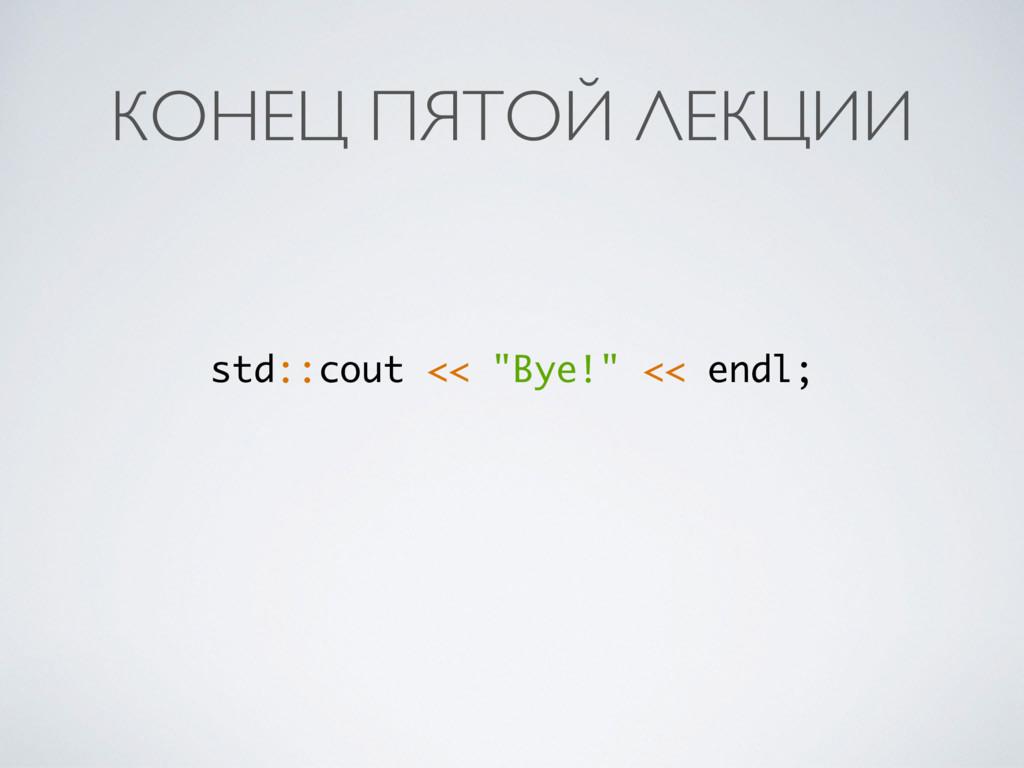 "КОНЕЦ ПЯТОЙ ЛЕКЦИИ std::cout << ""Bye!"" << endl;"