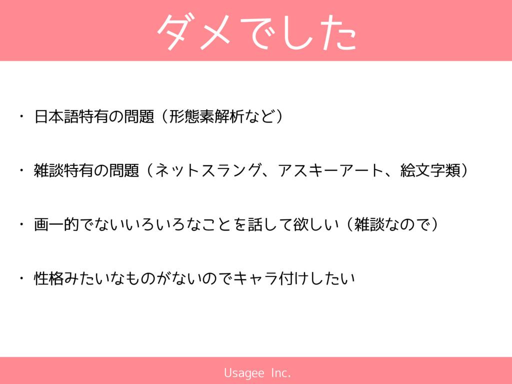 Usagee Inc. ダメでした • 日本語特有の問題(形態素解析など) • 雑談特有の問題...