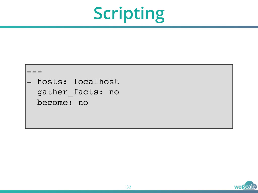 Scripting 33 --- - hosts: localhost gather_fact...
