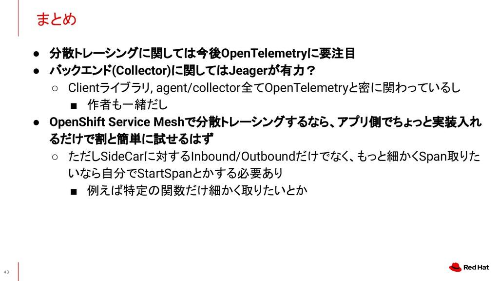 まとめ 43 ● 分散トレーシングに関しては今後OpenTelemetryに要注目 ● バック...