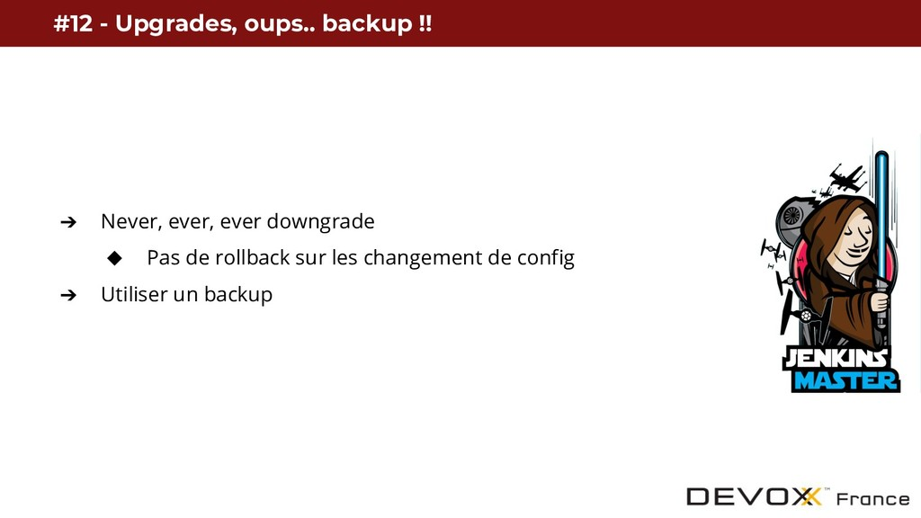 ➔ Never, ever, ever downgrade ◆ Pas de rollback...