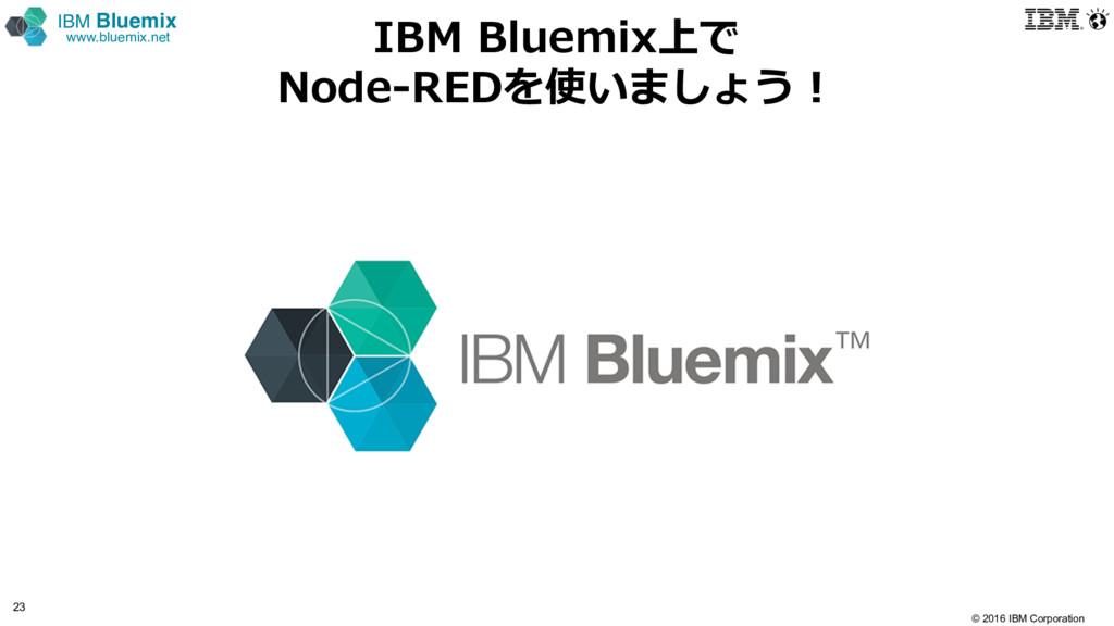 © 2016 IBM Corporation 23 IBM Bluemix www.bluem...