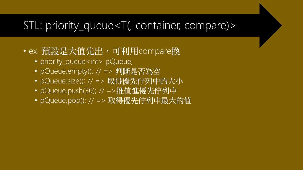 • ex. 預設是大值先出,可利用compare換 • priority_queue<int>...