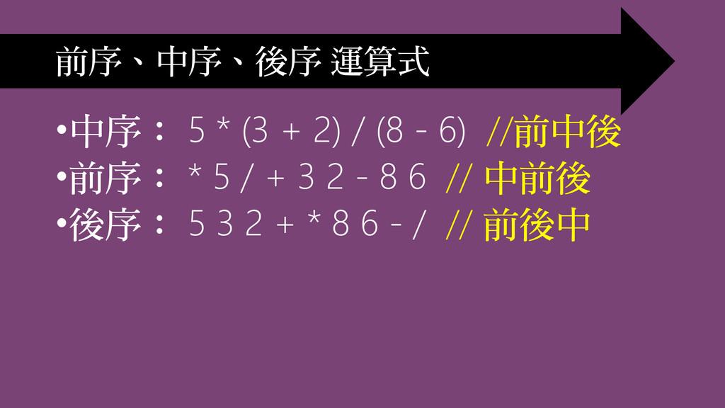•中序: 5 * (3 + 2) / (8 - 6) //前中後 •前序: * 5 / + 3...
