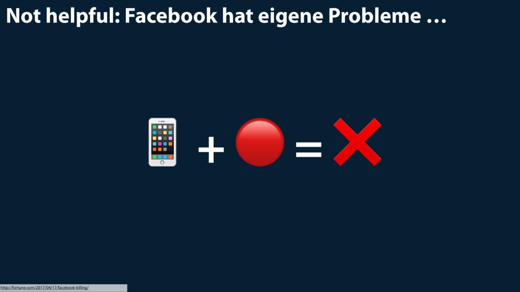 Not helpful: Facebook hat eigene Probleme …  + ...