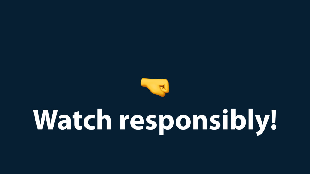 Watch responsibly!