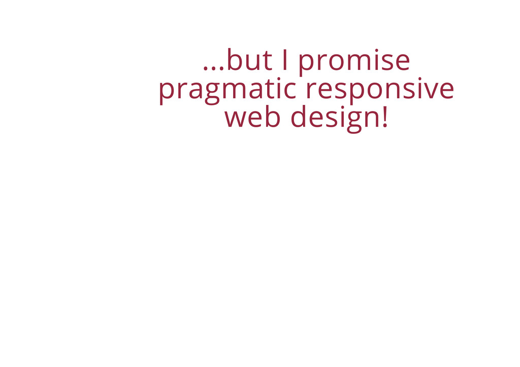 ...but I promise pragmatic responsive web desig...
