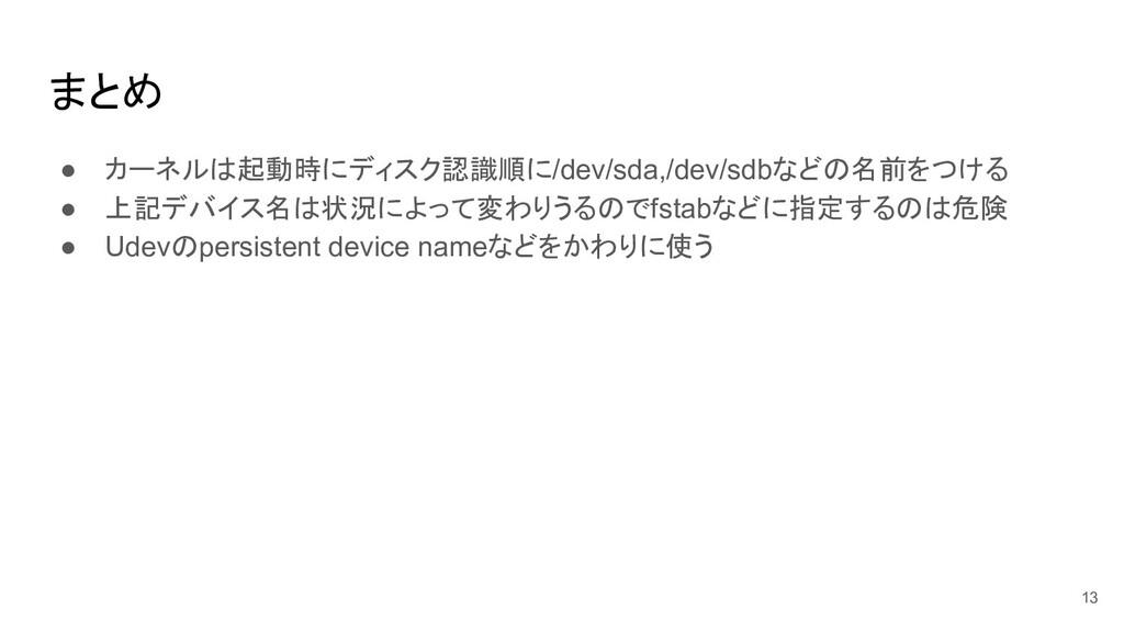 まとめ ● カーネルは起動時にディスク認識順に/dev/sda,/dev/sdbなどの名前をつ...