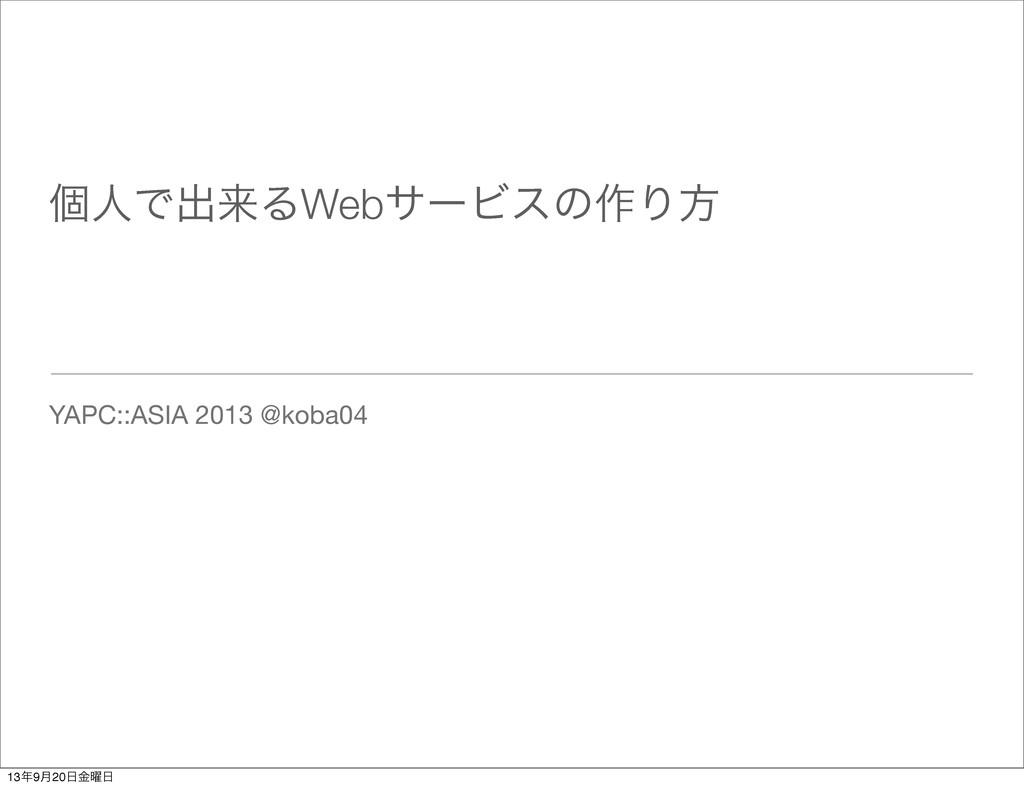 ݸਓͰग़དྷΔWebαʔϏεͷ࡞Γํ YAPC::ASIA 2013 @koba04 139݄...