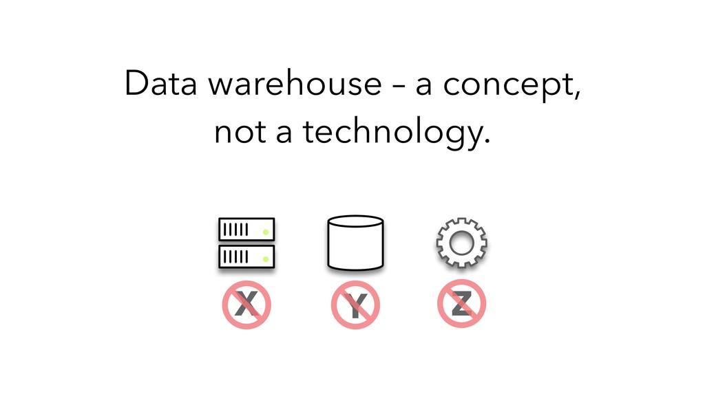 Data warehouse – a concept, not a technology. X...