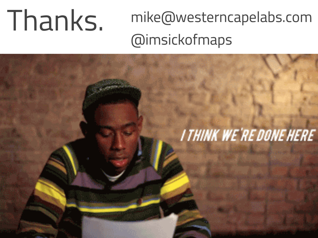 Thanks. mike@westerncapelabs.com @imsickofmaps