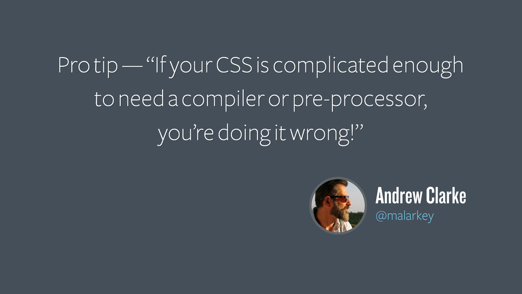 "Pro tip — ""If your CSS is complicated enough to..."