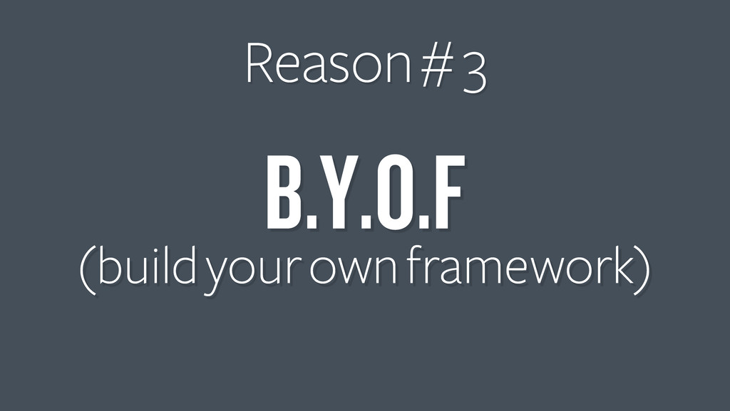 B.Y.O.F (build your own framework) Reason # 3