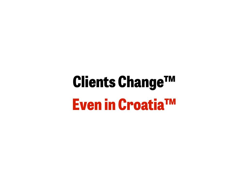 Clients Change™ Even in Croatia™