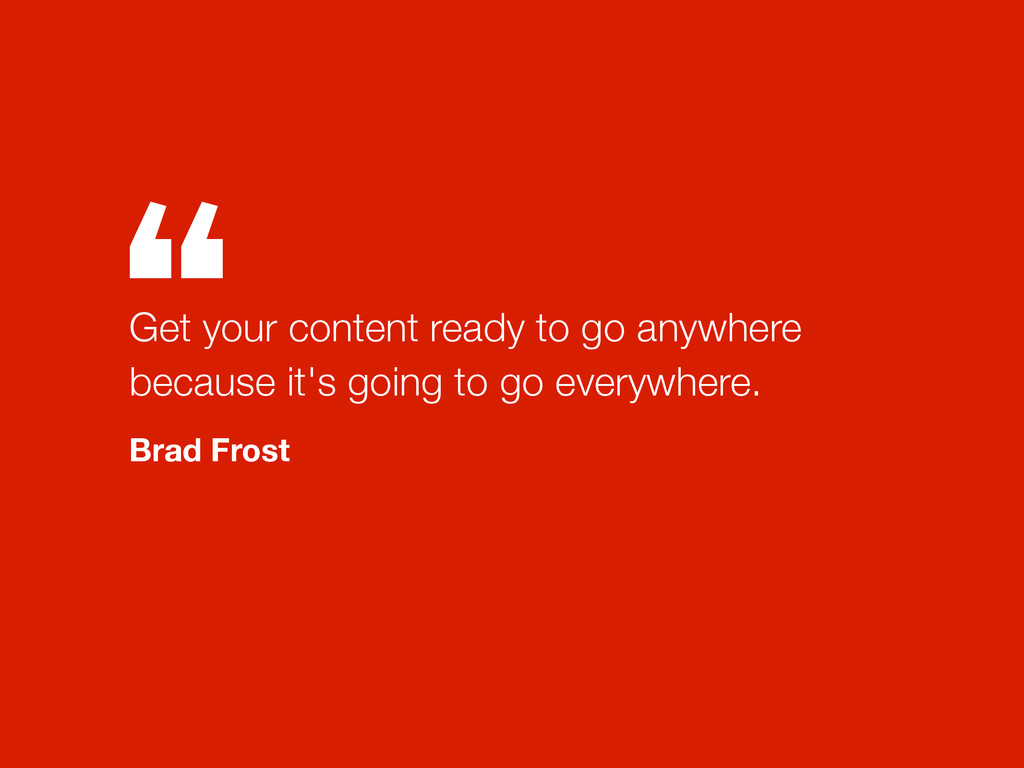 """"""" Get your content ready to go anywhere because..."""
