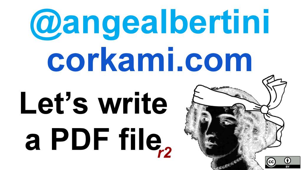 Let's write a PDF file corkami.com @angealberti...