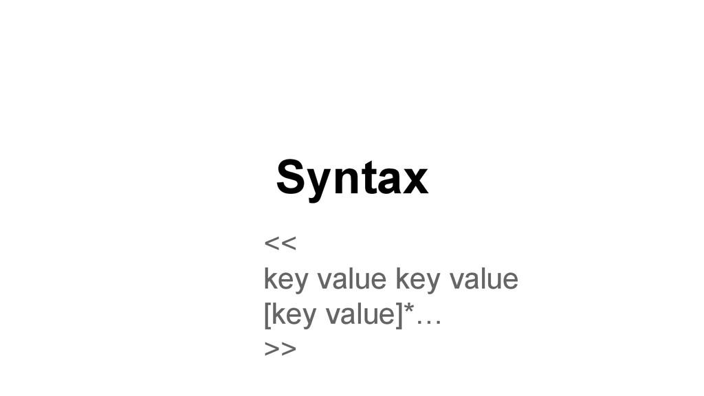 Syntax << key value key value [key value]*… >>