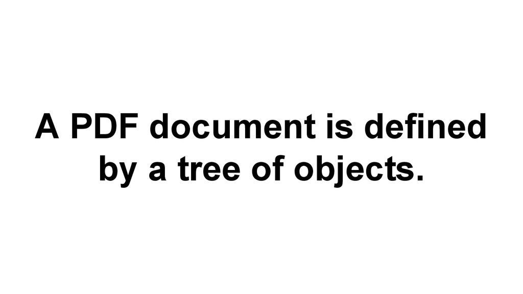 A PDF document is defined by a tree of objects.