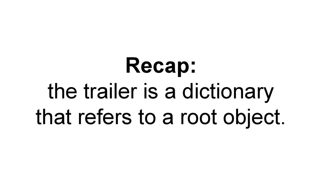 Recap: the trailer is a dictionary that refers ...