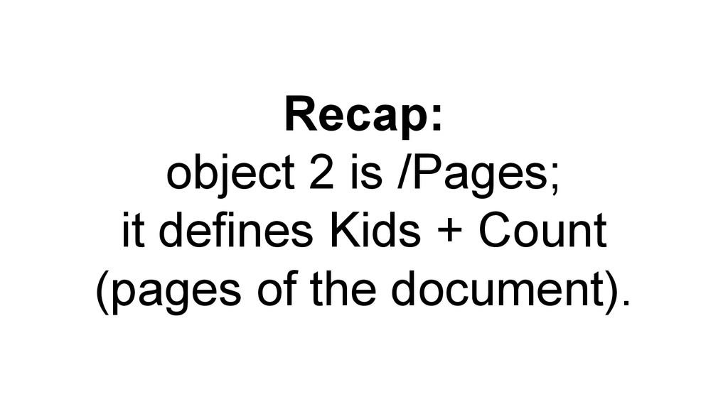 Recap: object 2 is /Pages; it defines Kids + Co...