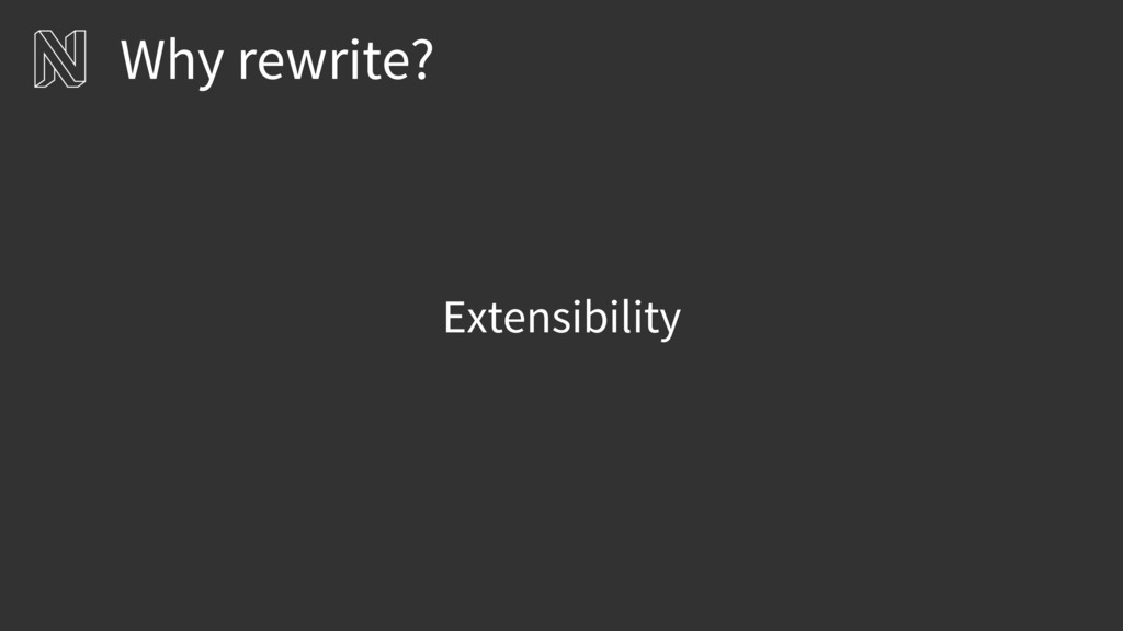 Extensibility Why rewrite?