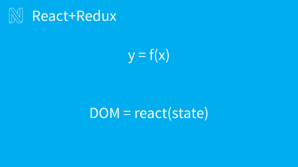 y = f(x) DOM = react(state) React+Redux