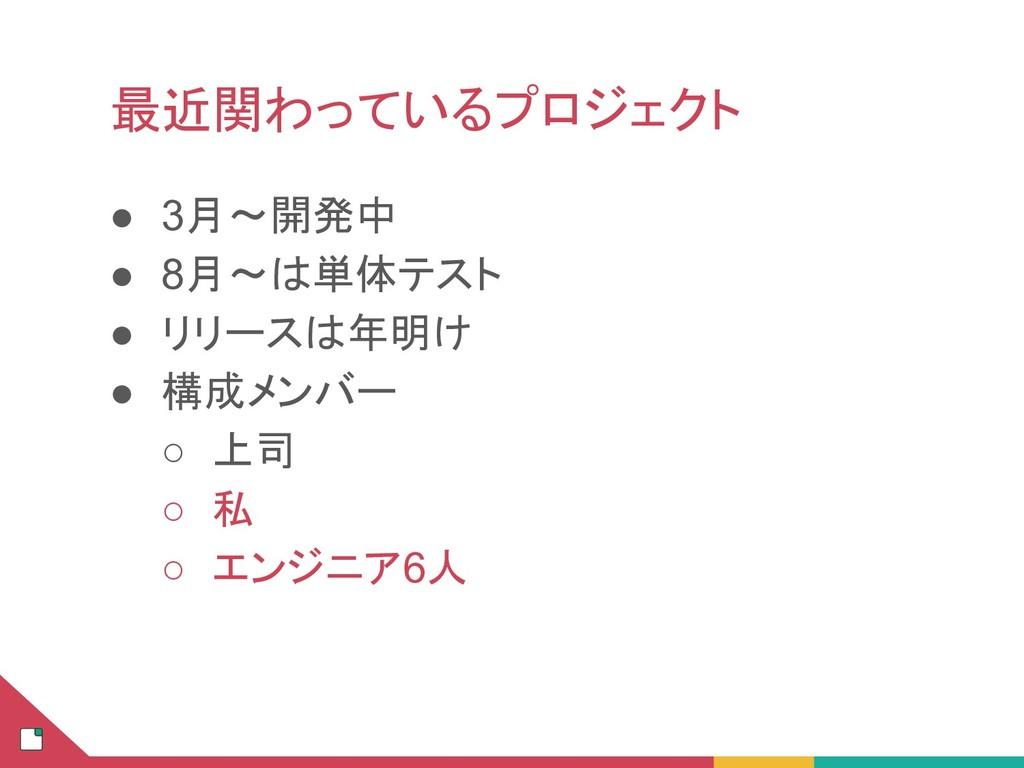 ● 3月〜開発中 ● 8月〜 単体テスト ● リリース 年明け ● 構成メンバー ○ 上司 ○...