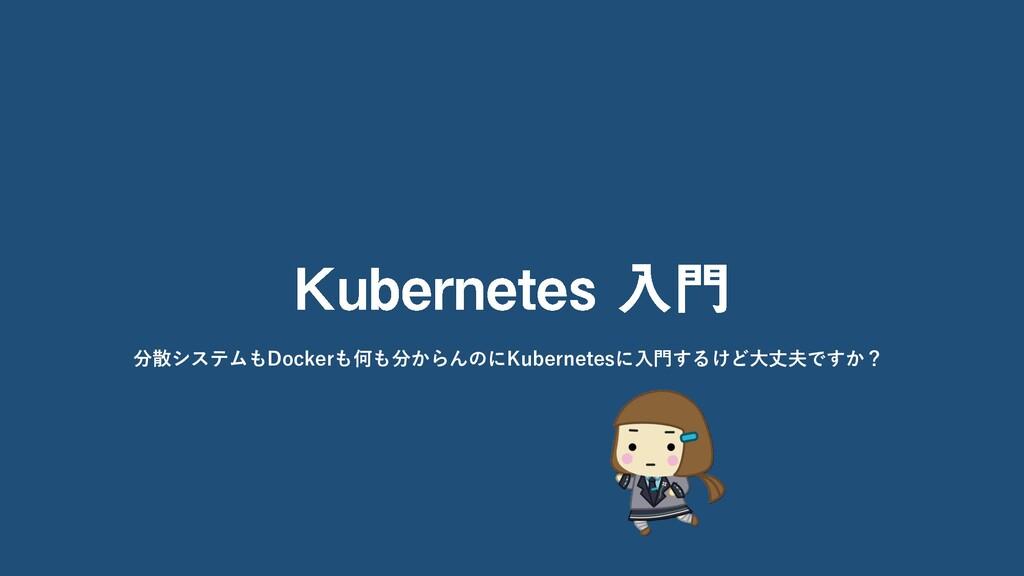 分散システムもDockerも何も分からんのにKubernetesに入門するけど大丈夫ですか?