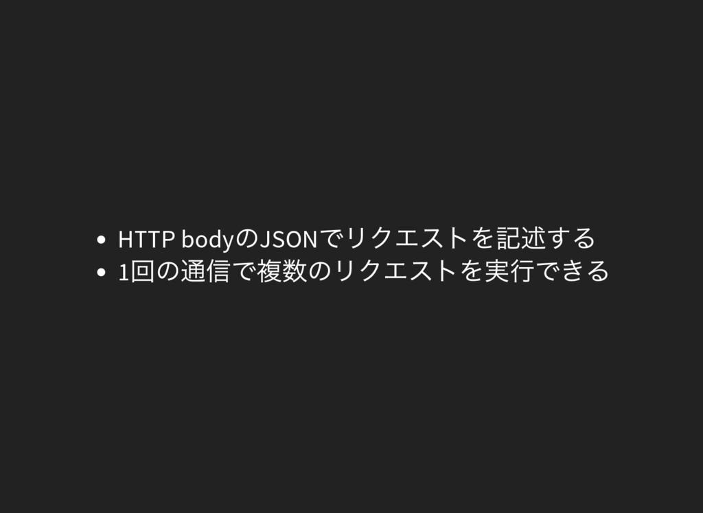 HTTP body のJSON でリクエストを記述する 1 回の通信で複数のリクエストを実行で...