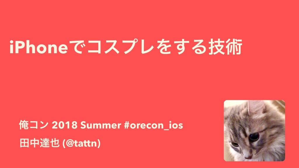 iPhoneͰίεϓϨΛ͢Δٕज़ ాதୡ (@tattn) Զίϯ 2018 Summer ...