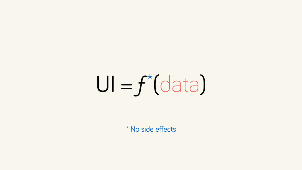 UI = ƒ*(data) * No side effects
