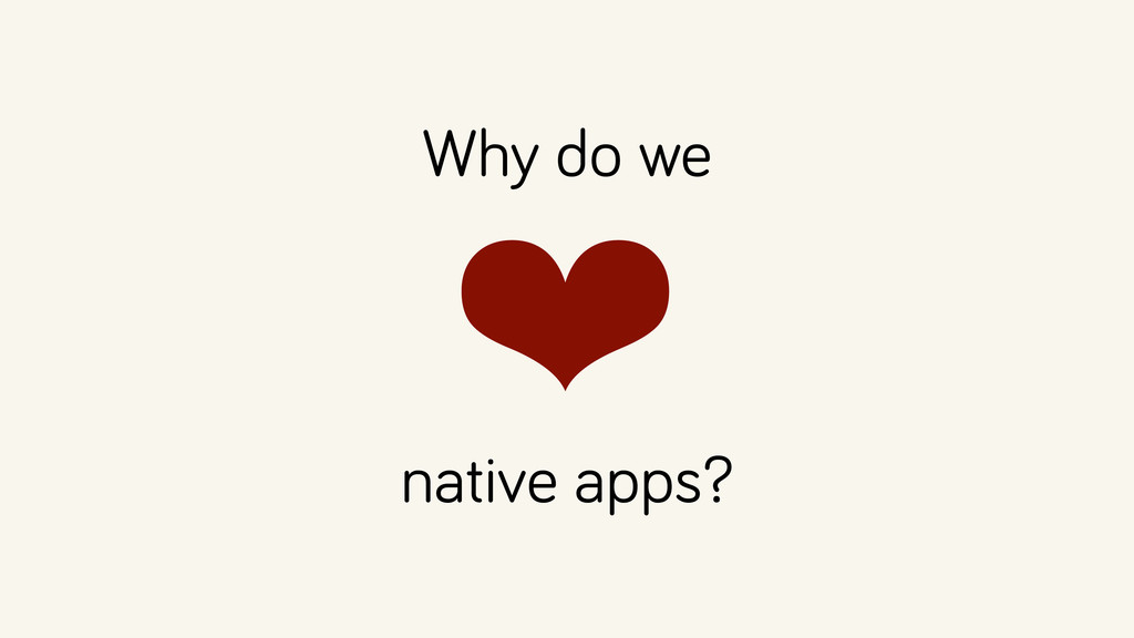Why do we ❤  native apps?