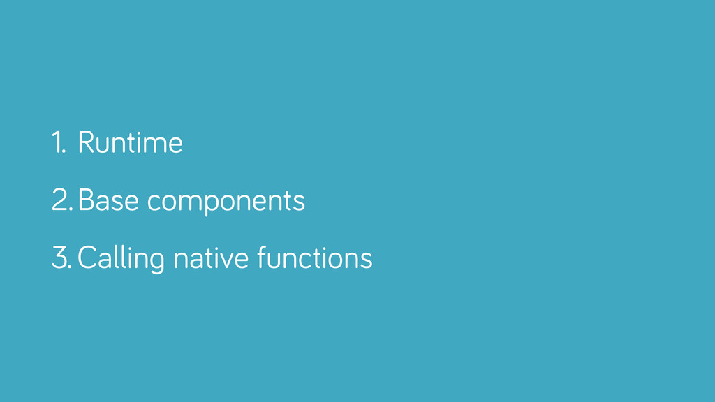 1. Runtime 2.Base components 3. Calling native ...