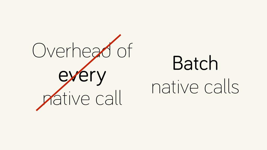 Overhead of every native call Batch native c...