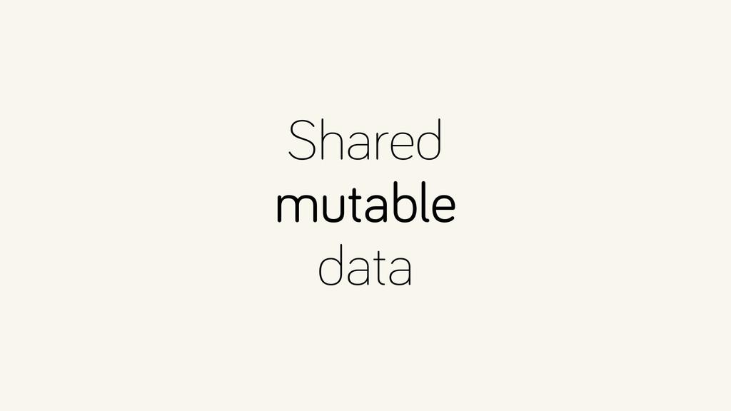 Shared mutable data