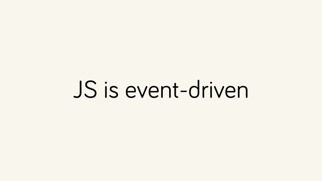 JS is event-driven